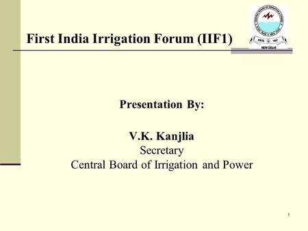 Presentation By: V.K. Kanjlia Secretary Central Board of Irrigation and Power 1 First India Irrigation Forum (IIF1)