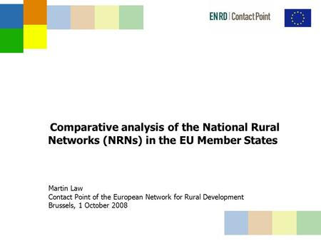Comparative analysis of the National Rural Networks (NRNs) in the EU Member States Martin Law Contact Point of the European Network for Rural Development.