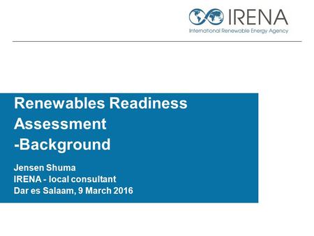 Renewables Readiness Assessment -Background Jensen Shuma IRENA - local consultant Dar es Salaam, 9 March 2016.