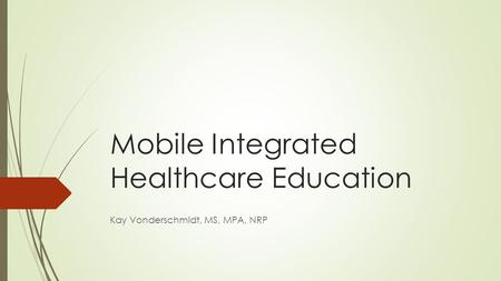 Mobile Integrated Healthcare Education Kay Vonderschmidt, MS, MPA, NRP.