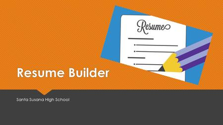 "Resume Builder Santa Susana High School. Why is a resume important?  ""I'm only in high school. I don't need a resume, and I wouldn't have anything to."