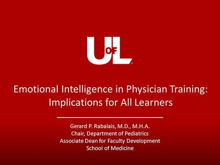 Emotional Intelligence in Physician Training: Implications for All Learners Gerard P. Rabalais, M.D., M.H.A. Chair, Department of Pediatrics Associate.
