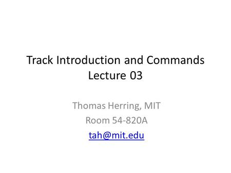 Track Introduction and Commands Lecture 03 Thomas Herring, MIT Room 54-820A