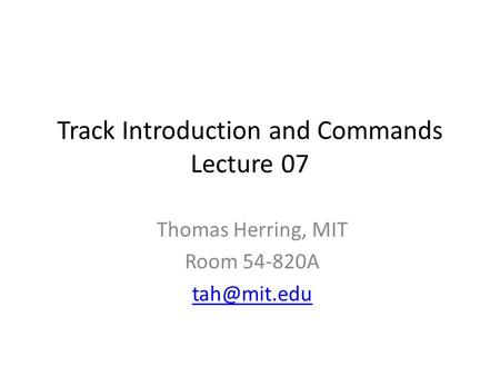 Track Introduction and Commands Lecture 07 Thomas Herring, MIT Room 54-820A