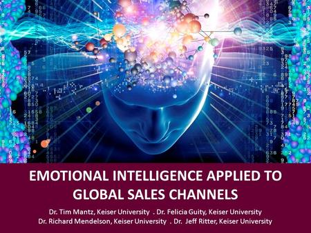 EMOTIONAL INTELLIGENCE APPLIED TO GLOBAL SALES CHANNELS Dr. Tim Mantz, Keiser University. Dr. Felicia Guity, Keiser University Dr. Richard Mendelson, Keiser.