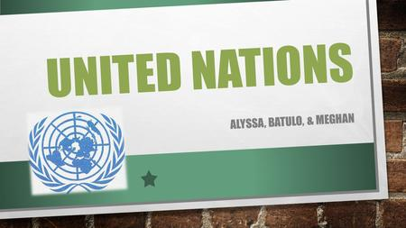 UNITED NATIONS ALYSSA, BATULO, & MEGHAN. WHAT IS THE UN? INTERGOVERNMENTAL ORGANIZATION THAT IS USED TO PROMOTE INTERNATIONAL COOPERATION, AS A REPLACEMENT.
