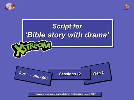 Script for 'Bible story with drama' Script for 'Bible story with drama' www.scriptureunion.org.uk/light © Scripture Union 2007 April - June 2007 Sessions.