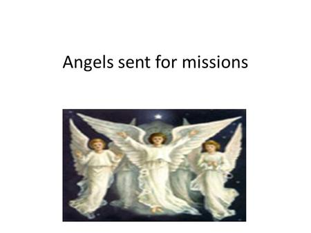Angels sent for missions. Angel Gabriel appeared to St.Mary In the town of Nazareth there lived a girl named Mary, she was an ordinary girl but loved.