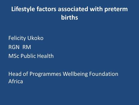 Lifestyle factors associated with preterm births Felicity Ukoko RGN RM MSc Public Health Head of Programmes Wellbeing Foundation Africa.