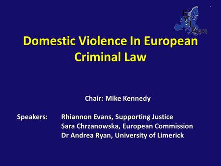 Domestic Violence In European Criminal Law Chair: Mike Kennedy Speakers: Rhiannon Evans, Supporting Justice Sara Chrzanowska, European Commission Dr Andrea.