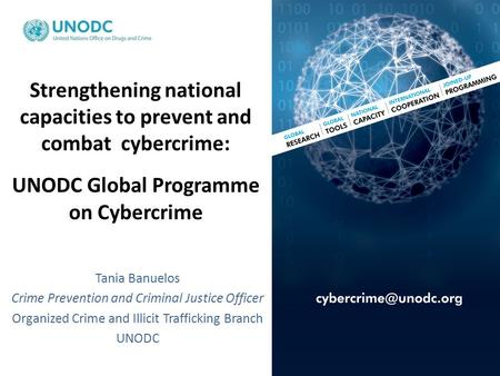 Strengthening national capacities to prevent and combat cybercrime: UNODC Global Programme on Cybercrime Tania Banuelos Crime Prevention and Criminal Justice.