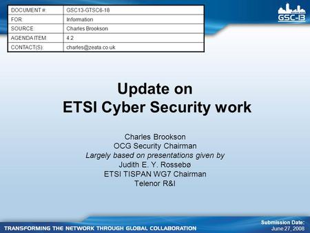 Update on ETSI Cyber Security work Charles Brookson OCG Security Chairman Largely based on presentations given by Judith E. Y. Rossebø ETSI TISPAN WG7.