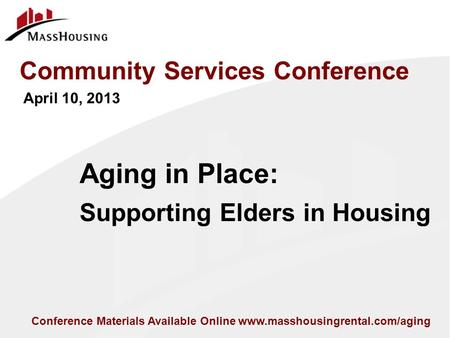 Conference Materials Available Online www.masshousingrental.com/aging Aging in Place: Supporting Elders in Housing Community Services Conference April.
