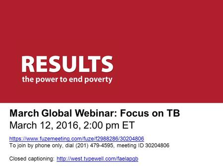 March Global Webinar: Focus on TB March 12, 2016, 2:00 pm ET https://www.fuzemeeting.com/fuze/f2988286/30204806 To join by phone only, dial (201) 479-4595,