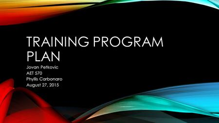 TRAINING PROGRAM PLAN Jovan Petkovic AET 570 Phyllis Carbonaro August 27, 2015.