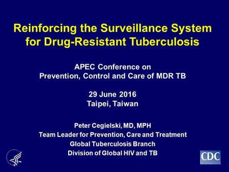 Peter Cegielski, MD, MPH Team Leader for Prevention, Care and Treatment Global Tuberculosis Branch Division of Global HIV and TB Reinforcing the Surveillance.