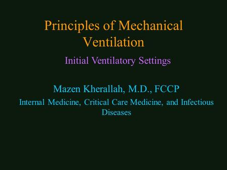 Principles of Mechanical Ventilation Mazen Kherallah, M.D., FCCP Internal Medicine, Critical Care Medicine, and Infectious Diseases Initial Ventilatory.