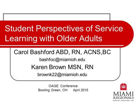 Student Perspectives of Service Learning with Older Adults Carol Bashford ABD, RN, ACNS,BC Karen Brown MSN, RN