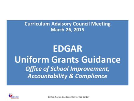 ©2015, Region One Education Service Center Curriculum Advisory Council Meeting March 26, 2015 EDGAR Uniform Grants Guidance Office of School Improvement,