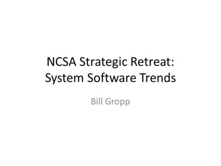 NCSA Strategic Retreat: System Software Trends Bill Gropp.