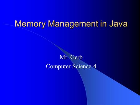 Memory Management in Java Mr. Gerb Computer Science 4.