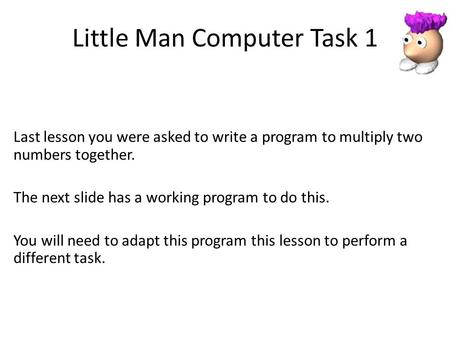 Little Man Computer Task 1 Last lesson you were asked to write a program to multiply two numbers together. The next slide has a working program to do this.