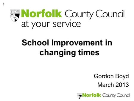 1 School Improvement in changing times Gordon Boyd March 2013.