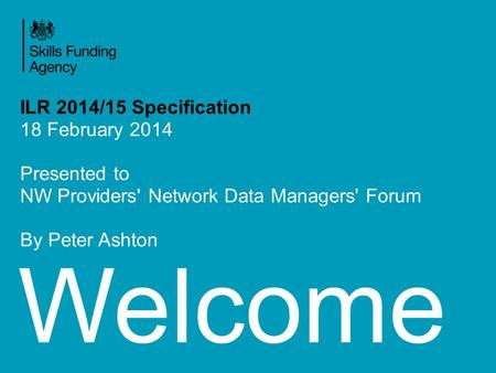 Welcome ILR 2014/15 Specification 18 February 2014 Presented to NW Providers' Network Data Managers' Forum By Peter Ashton.