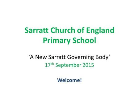 Sarratt Church of England Primary School 'A New Sarratt Governing Body' 17 th September 2015 Welcome!
