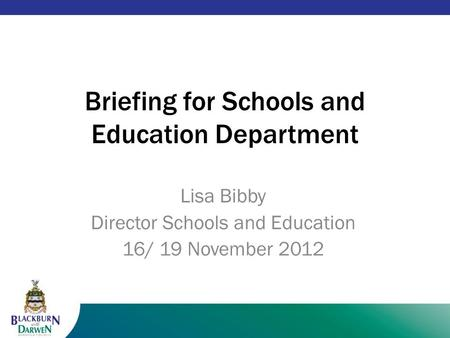 1 Briefing for Schools and Education Department Lisa Bibby Director Schools and Education 16/ 19 November 2012.