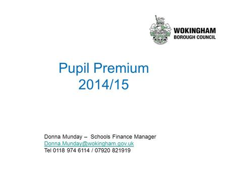 Pupil Premium 2014/15 Donna Munday – Schools Finance Manager Tel 0118 974 6114 / 07920 821919.