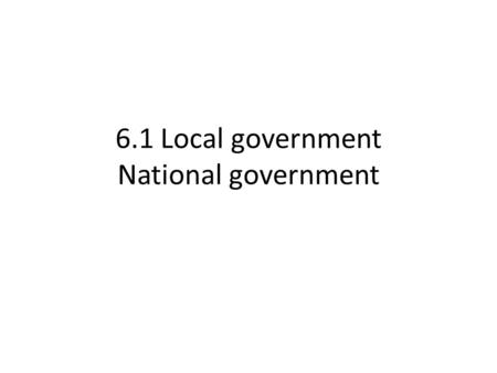 6.1 Local government National government. Local government or national government? School admissions Set pay & conditions for school staff Monitor standards.