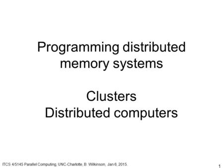 1 Programming distributed memory systems Clusters Distributed computers ITCS 4/5145 Parallel Computing, UNC-Charlotte, B. Wilkinson, Jan 6, 2015.