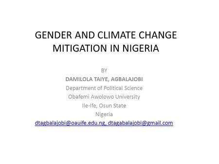 GENDER AND CLIMATE CHANGE MITIGATION IN NIGERIA BY DAMILOLA TAIYE, AGBALAJOBI Department of Political Science Obafemi Awolowo University Ile-Ife, Osun.