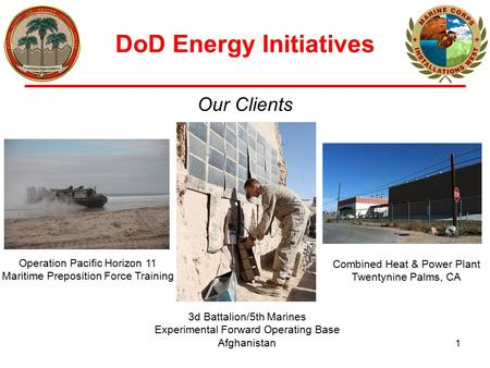 DoD Energy Initiatives 1 Our Clients Operation Pacific Horizon 11 Maritime Preposition Force Training 3d Battalion/5th Marines Experimental Forward Operating.