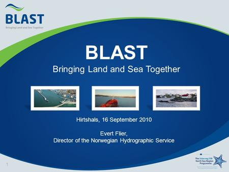 BLAST Bringing Land and Sea Together 1 Hirtshals, 16 September 2010 Evert Flier, Director of the Norwegian Hydrographic Service.
