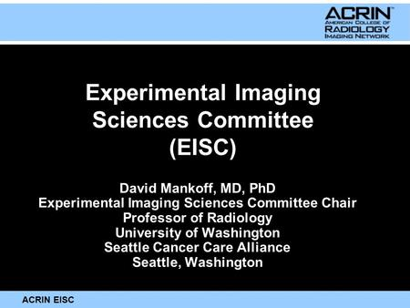 ACRIN EISC Experimental Imaging Sciences Committee (EISC) David Mankoff, MD, PhD Experimental Imaging Sciences Committee Chair Professor of Radiology University.