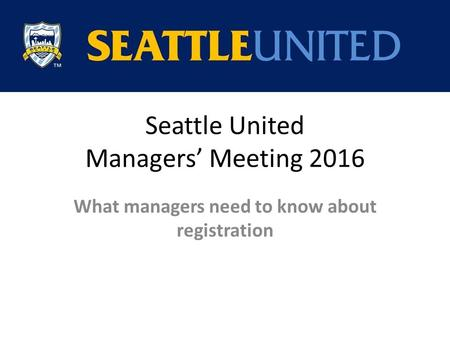 Seattle United Managers' Meeting 2016 What managers need to know about registration.