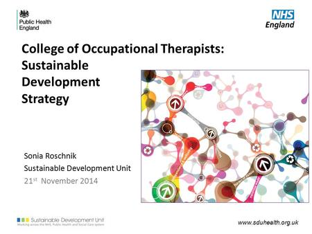 Www.sduhealth.org.uk College of Occupational Therapists: Sustainable Development Strategy Sonia Roschnik Sustainable Development Unit 21 st November 2014.