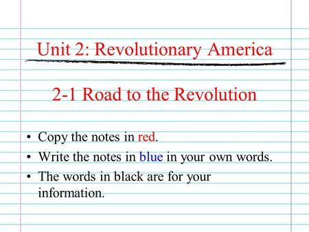 Unit 2: Revolutionary America 2-1 Road to the Revolution Copy the notes in red. Write the notes in blue in your own words. The words in black are for your.
