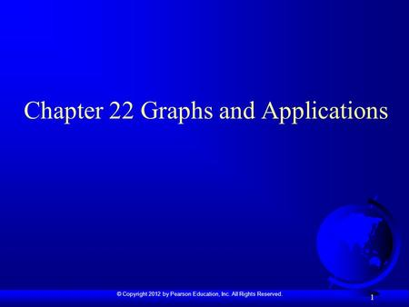 © Copyright 2012 by Pearson Education, Inc. All Rights Reserved. 1 Chapter 22 Graphs and Applications.