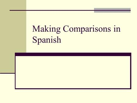 Making Comparisons in Spanish. Comparatives in English More or –er in English Taller More easily Less in English Less boring Less easily.