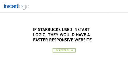 IF STARBUCKS USED INSTART LOGIC, THEY WOULD HAVE A FASTER RESPONSIVE WEBSITE BY PETER BLUM.