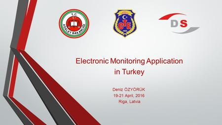 Electronic Monitoring Application in Turkey Deniz ÖZYÖRÜK 19-21 April, 2016 Riga, Latvia.