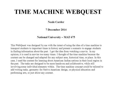TIME MACHINE WEBQUEST Neale Carder 7 December 2014 National University – MAT 675 This WebQuest was designed by me with the intent of using the idea of.