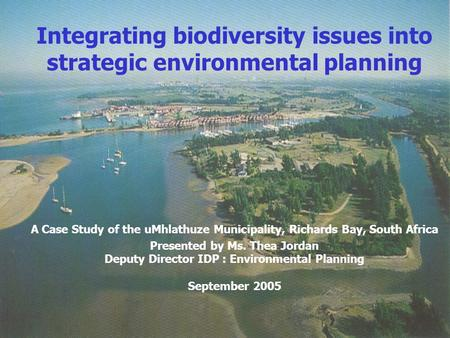 Integrating biodiversity issues into strategic environmental planning A Case Study of the uMhlathuze Municipality, Richards Bay, South Africa Presented.