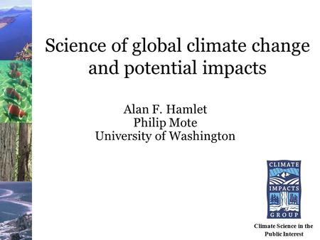 Science of global climate change and potential impacts Alan F. Hamlet Philip Mote University of Washington Climate Science in the Public Interest.