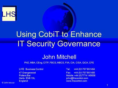 1 Using CobiT to Enhance IT Security Governance LHS © John Mitchell John Mitchell PhD, MBA, CEng, CITP, FBCS, MBCS, FIIA, CIA, CISA, QiCA, CFE LHS Business.