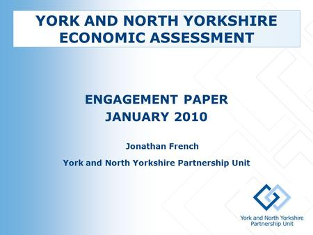 YORK AND NORTH YORKSHIRE ECONOMIC ASSESSMENT ENGAGEMENT PAPER JANUARY 2010 Jonathan French York and North Yorkshire Partnership Unit.