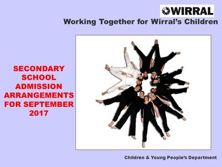 Working Together for Wirral's Children SECONDARY SCHOOL ADMISSION ARRANGEMENTS FOR SEPTEMBER 2017 Children & Young People's Department.